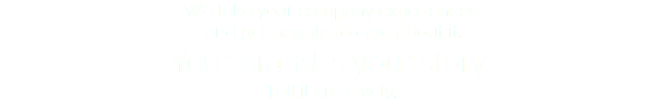 We take your company experiences and get people to care about it. Your brand is your story. Tell it creatively.